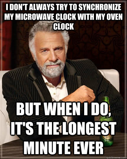 i don't always try to synchronize my microwave clock with my oven clock but when I do, it's the longest minute ever - i don't always try to synchronize my microwave clock with my oven clock but when I do, it's the longest minute ever  The Most Interesting Man In The World