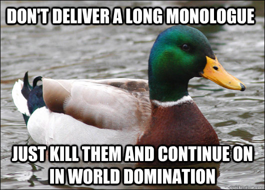 Don't deliver a long monologue Just kill them and continue on in world domination - Don't deliver a long monologue Just kill them and continue on in world domination  Actual Advice Mallard