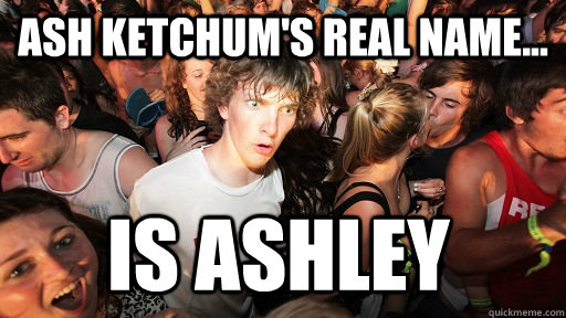 Ash Ketchum's real name... IS ASHLEY - Ash Ketchum's real name... IS ASHLEY  Sudden Clarity Clarence