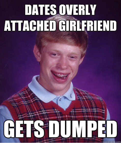 Dates overly attached girlfriend gets dumped - Dates overly attached girlfriend gets dumped  Bad Luck Brian