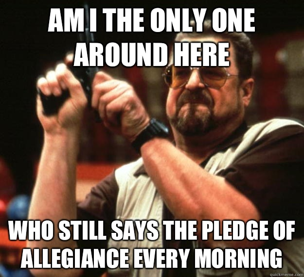 am I the only one around here Who still says the pledge of allegiance every morning  - am I the only one around here Who still says the pledge of allegiance every morning   Angry Walter