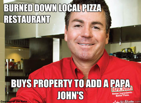 burned down local pizza restaurant buys property to add a papa john's - burned down local pizza restaurant buys property to add a papa john's  Scumbag John Schnatter
