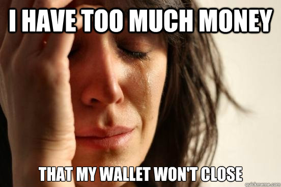 I have too much money That my wallet won't close - I have too much money That my wallet won't close  First World Problems