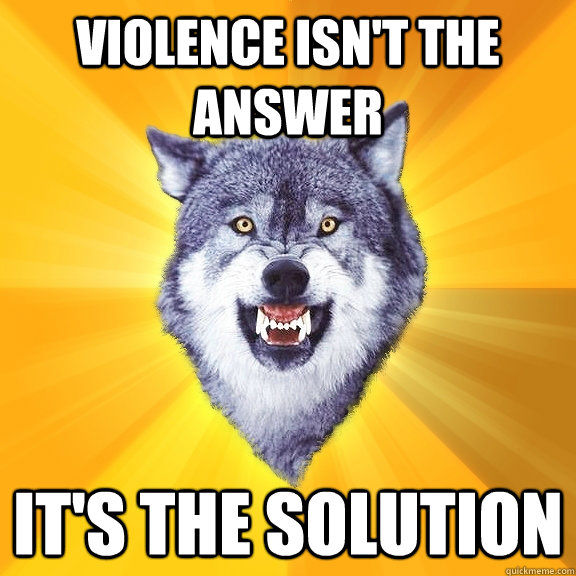 violence isn't the answer it's the solution - violence isn't the answer it's the solution  Courage Wolf