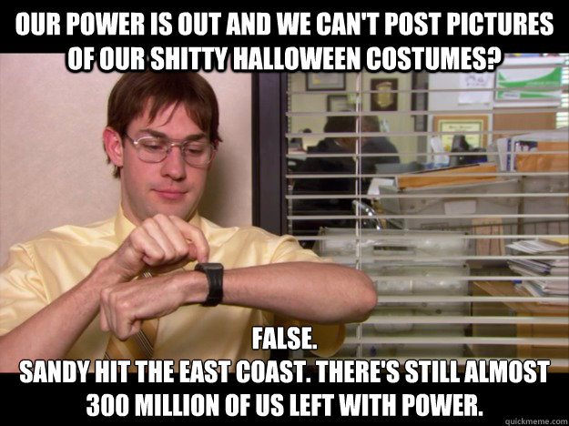 Our power is out and we can't post pictures of our shitty Halloween costumes? False. Sandy hit the East Coast. There's still almost 300 million of us left with power. - Our power is out and we can't post pictures of our shitty Halloween costumes? False. Sandy hit the East Coast. There's still almost 300 million of us left with power.  Costume Schrute
