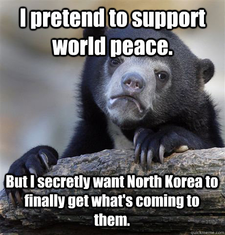 I pretend to support world peace. But I secretly want North Korea to finally get what's coming to them. - I pretend to support world peace. But I secretly want North Korea to finally get what's coming to them.  Confession Bear