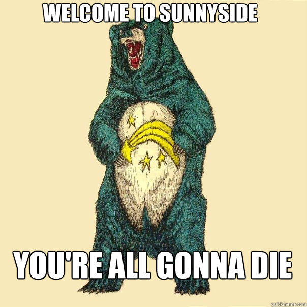 Welcome to Sunnyside You're all gonna die  Insanity Care