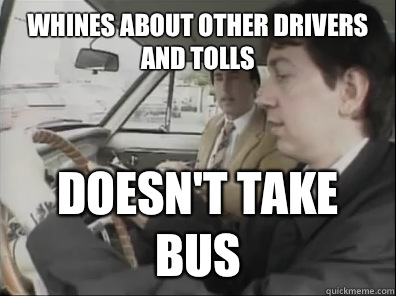 Whines about other drivers and tolls Doesn't take bus
