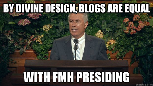By divine design, blogs are equal with fmh presiding - By divine design, blogs are equal with fmh presiding  Misc