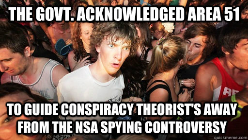 The govt. acknowledged area 51 to guide conspiracy theorist's away from the NSA spying controversy - The govt. acknowledged area 51 to guide conspiracy theorist's away from the NSA spying controversy  Sudden Clarity Clarence