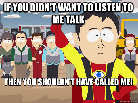 If you didn't want to listen to me talk then you shouldn't have called me! - If you didn't want to listen to me talk then you shouldn't have called me!  Captain Hindsight
