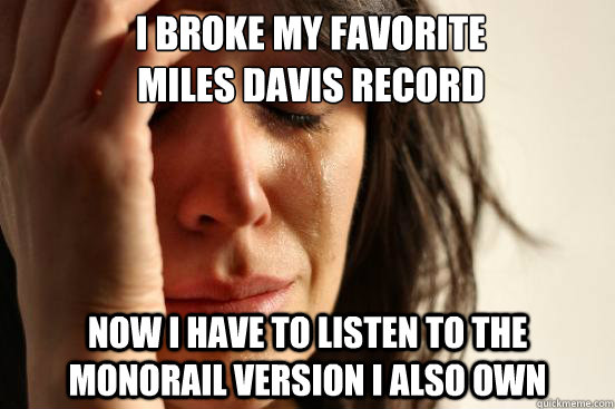 i broke my favorite  miles davis record now i have to listen to the monorail version i also own - i broke my favorite  miles davis record now i have to listen to the monorail version i also own  First World Problems