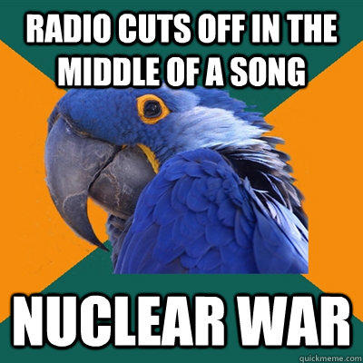 radio cuts off in the middle of a song nuclear war - radio cuts off in the middle of a song nuclear war  Paranoid Parrot