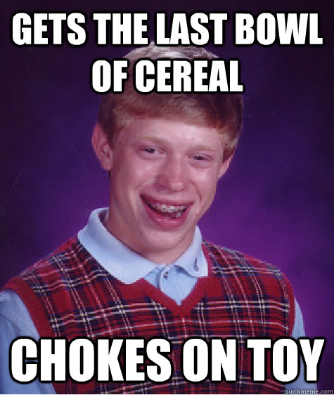 Gets the last bowl of cereal chokes on toy - Gets the last bowl of cereal chokes on toy  Bad Luck Brian