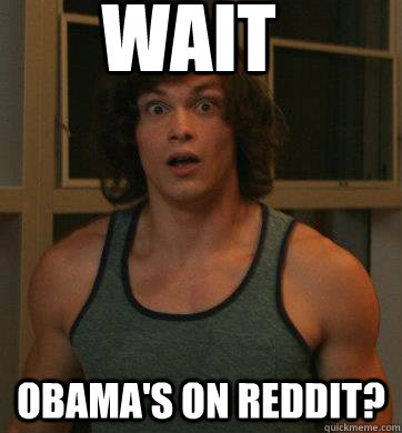 Wait Obama's on Reddit? - Wait Obama's on Reddit?  Late to the party Lawrence