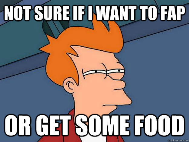 Not sure if I want to fap or get some food