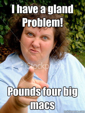 I have a gland Problem! Pounds four big macs - I have a gland Problem! Pounds four big macs  Defensive Fat Woman