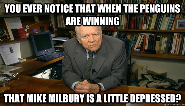 You ever notice that when the Penguins are winning that Mike Milbury is a little depressed?  - You ever notice that when the Penguins are winning that Mike Milbury is a little depressed?   Andy Rooney
