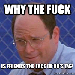 Why the fuck is friends the face of 90's tv?