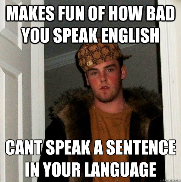 makes fun of how bad you speak english  cant speak a sentence in your language - makes fun of how bad you speak english  cant speak a sentence in your language  Scumbag Steve