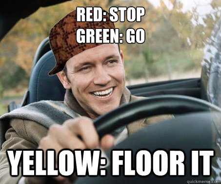 Red: stop Green: Go Yellow: floor it - Red: stop Green: Go Yellow: floor it  SCUMBAG DRIVER