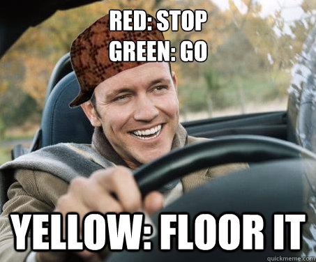 Red: stop Green: Go Yellow: floor it - Red: stop Green: Go Yellow: floor it  SCUMBAG DRIVER