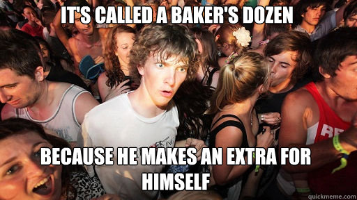 It's called a baker's dozen because he makes an extra for himself - It's called a baker's dozen because he makes an extra for himself  Sudden Clarity Clarence