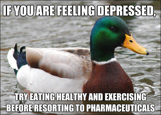 If you are feeling depressed, try eating healthy and exercising before resorting to pharmaceuticals - If you are feeling depressed, try eating healthy and exercising before resorting to pharmaceuticals  Actual Advice Mallard