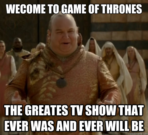 Wecome to Game of Thrones The greates tv show that ever was and ever will be