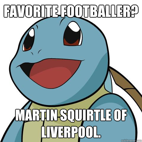 Favorite footballer? Martin Squirtle of Liverpool.