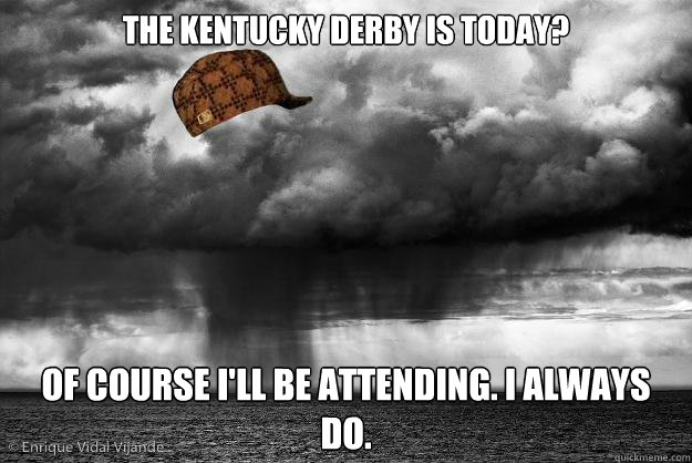 The Kentucky derby is today? Of course I'll be attending. I always do.