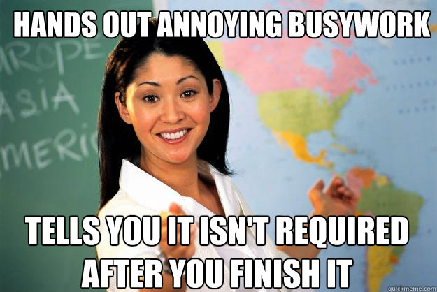 Hands out annoying busywork Tells you it isn't required after you finish it - Hands out annoying busywork Tells you it isn't required after you finish it  Unhelpful High School Teacher