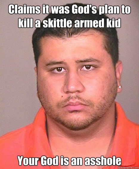Claims it was God's plan to kill a skittle armed kid Your God is an asshole  ASSHOLE George Zimmerman