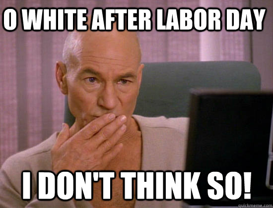 O White after labor day i don't think so! - O White after labor day i don't think so!  Gay Picard