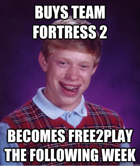 buys team fortress 2 becomes free2play the following week - buys team fortress 2 becomes free2play the following week  Bad Luck Brian