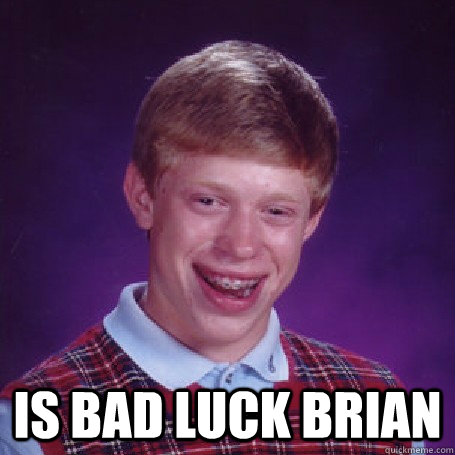 Is bad luck brian -  Is bad luck brian  BadLuck Brian