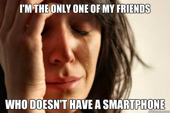 I'm the only one of my friends Who doesn't have a smartphone - I'm the only one of my friends Who doesn't have a smartphone  First World Problems