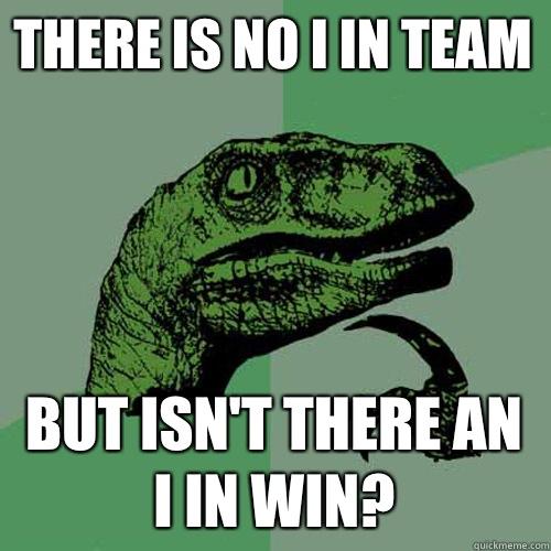 There is no I in team But isn't there an I in win? - There is no I in team But isn't there an I in win?  Philosoraptor
