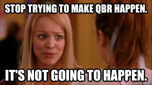 Stop trying to make QBR happen. it's not going to happen.