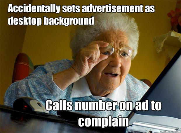 Accidentally sets advertisement as desktop background Calls number on ad to complain  Grandma finds the Internet