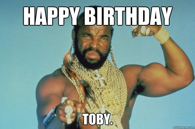 Happy Birthday Toby Ba Baracus Quickmeme