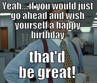 YEAH....IF YOU WOULD JUST GO AHEAD AND WISH YOURSELF A HAPPY BIRTHDAY THAT'D BE GREAT! Bill Lumbergh