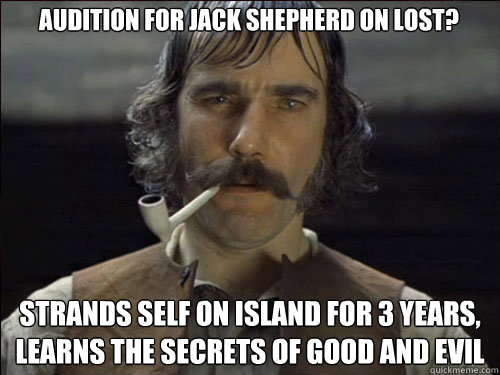 Audition for Jack Shepherd on Lost? Strands self on island for 3 years, learns the secrets of good and evil  Overly committed Daniel Day Lewis