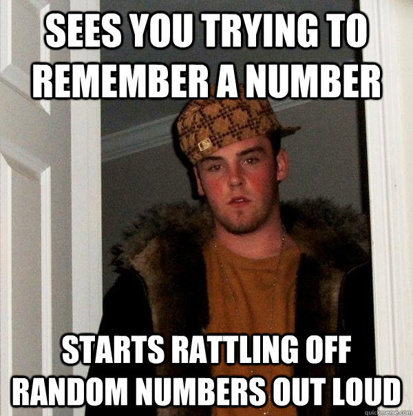 Sees you trying to remember a number Starts rattling off random numbers out loud - Sees you trying to remember a number Starts rattling off random numbers out loud  Scumbag Steve