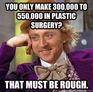 You only make 300,000 to 550,000 in plastic surgery? That must be rough. - You only make 300,000 to 550,000 in plastic surgery? That must be rough.  Condescending Wonka