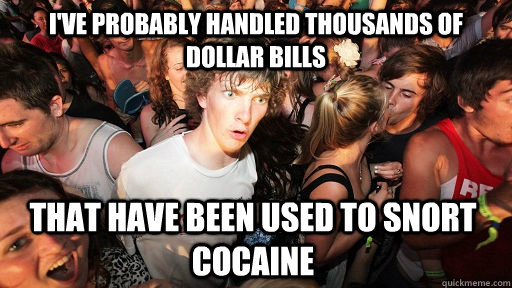 i've probably handled thousands of dollar bills that have been used to snort cocaine - i've probably handled thousands of dollar bills that have been used to snort cocaine  Sudden Clarity Clarence