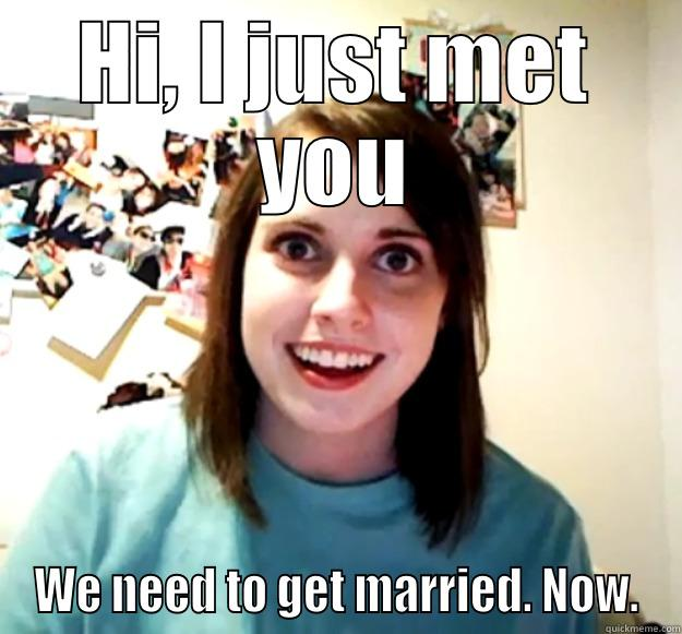 HI, I JUST MET YOU WE NEED TO GET MARRIED. NOW. Overly Attached Girlfriend