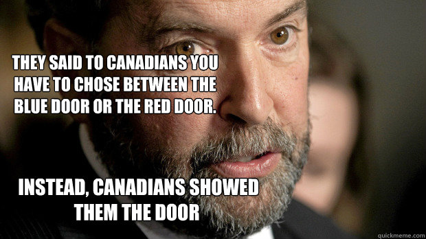 Instead, Canadians showed them the door  They said to Canadians you have to chose between the blue door or the red door. -  Instead, Canadians showed them the door  They said to Canadians you have to chose between the blue door or the red door.  Thomas Mulcair