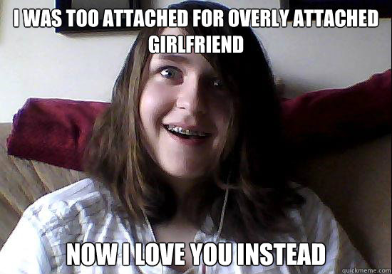 I was too attached for overly attached girlfriend Now i love you instead - I was too attached for overly attached girlfriend Now i love you instead  Overly Attached Boyfriend