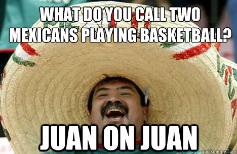 what do you call two mexicans playing basketball? juan on juan - what do you call two mexicans playing basketball? juan on juan  Merry mexican